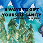 6 Ways to Gift Yourself Self Compassion (aka regain your sanity!)